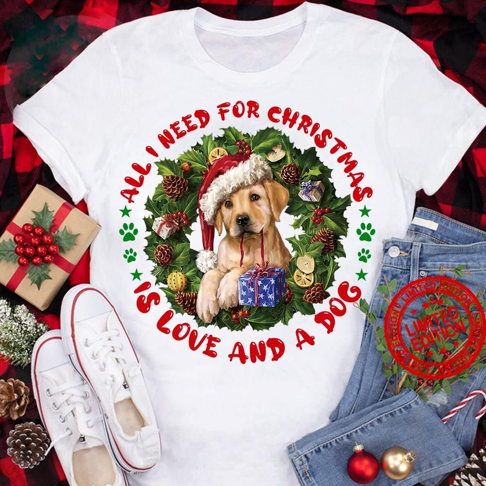 All I Need For Christmas Is Love And A Dog Shirt