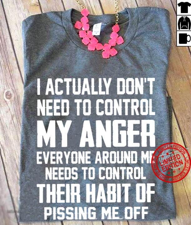 I Actually Don't Need To Control My Anger Everyone Around Me Needs To Control Their Habit Of Pissing Me Off Shirt