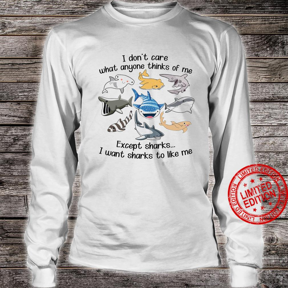 I Don't Care What Anyone Thinks Of Me Except Sharks I Want Sharks To Like Me Shirt long sleeved