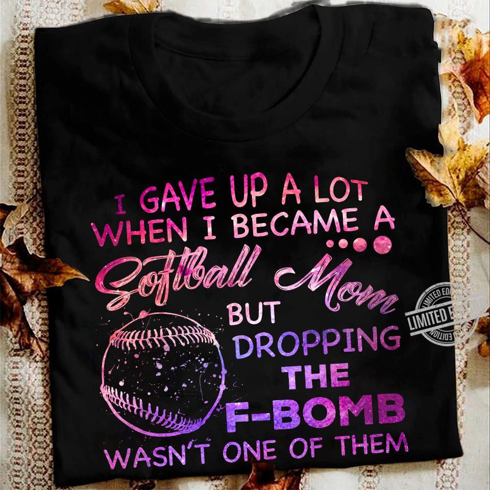 I Gave Up A Lot Whe I Became A Softball Mom But Dropping The F-bomb Wasn't One Of Them Shirt