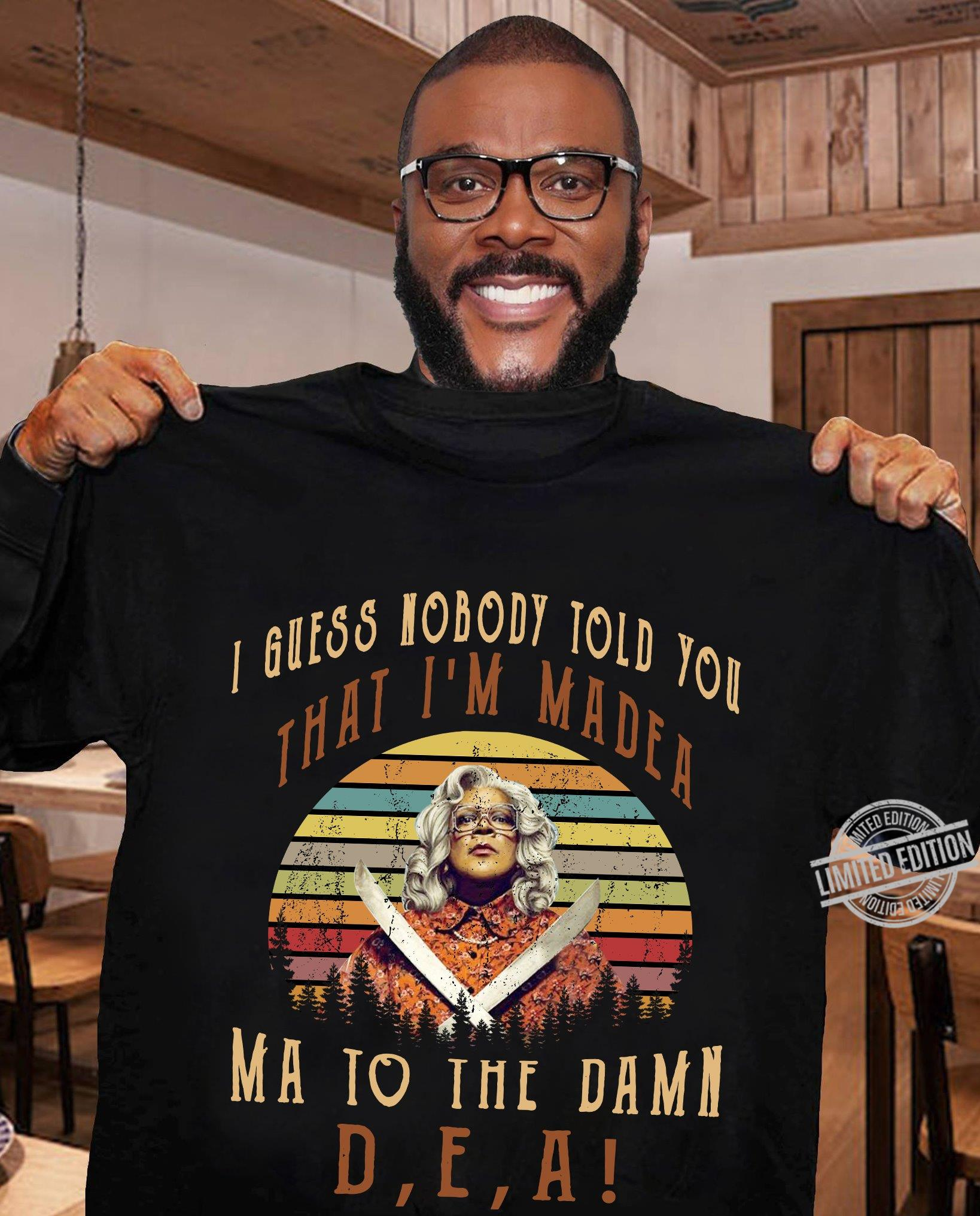 I Guess Nobody Told You That I'm Made A Ma To The Damn D E A Shirt