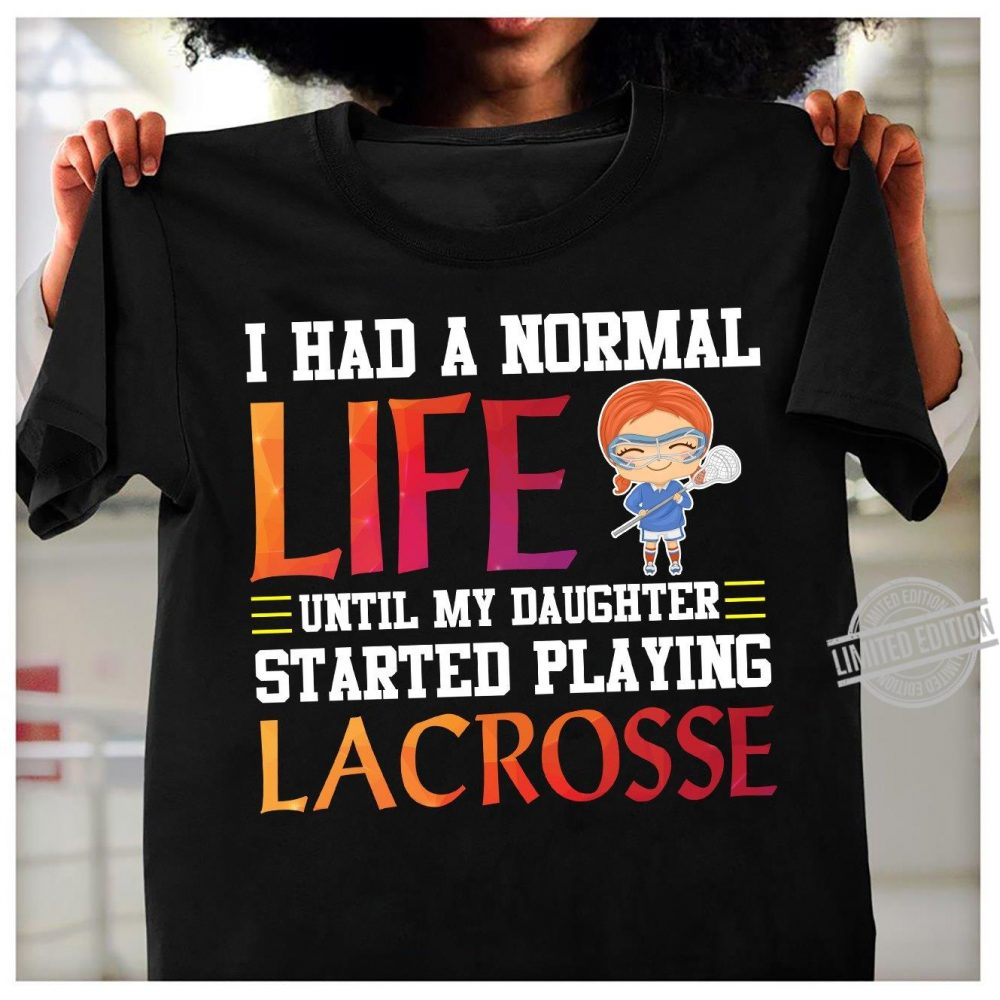 I Had A Normal Life Until My Daughter Started Playing Lacrosse Shirt