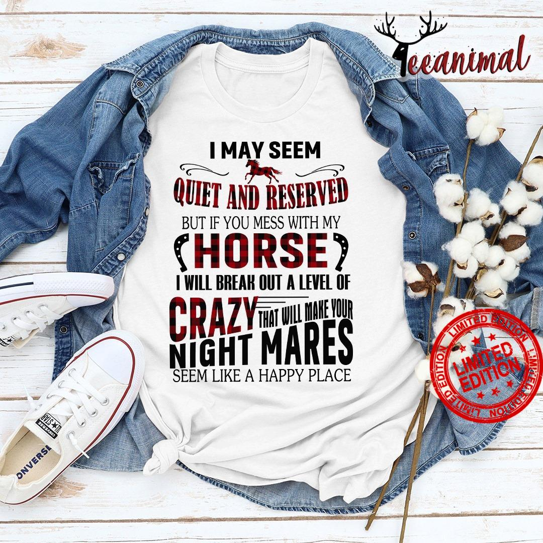 I May Seem Quiet And Reserved But If You Mess With My Horse Shirt