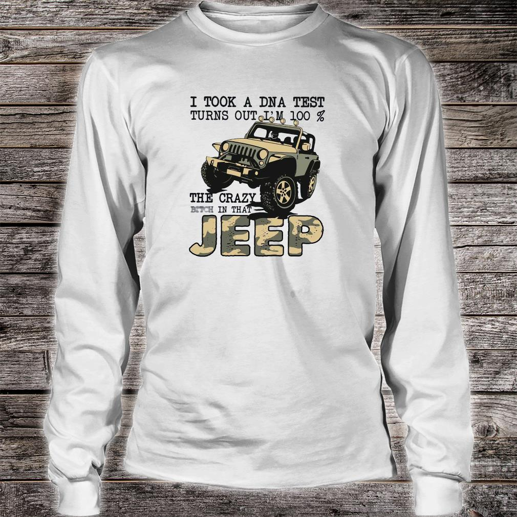 I took a DNA test turns out i'm 100% the crazy bitch in that jeep shirt long sleeved