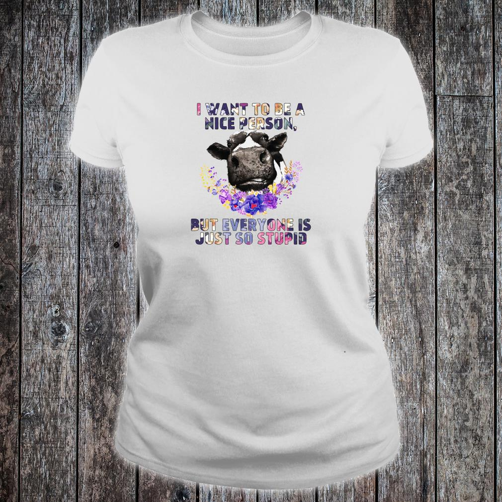 I want to be a nice person but everyone is just so stupid shirt ladies tee