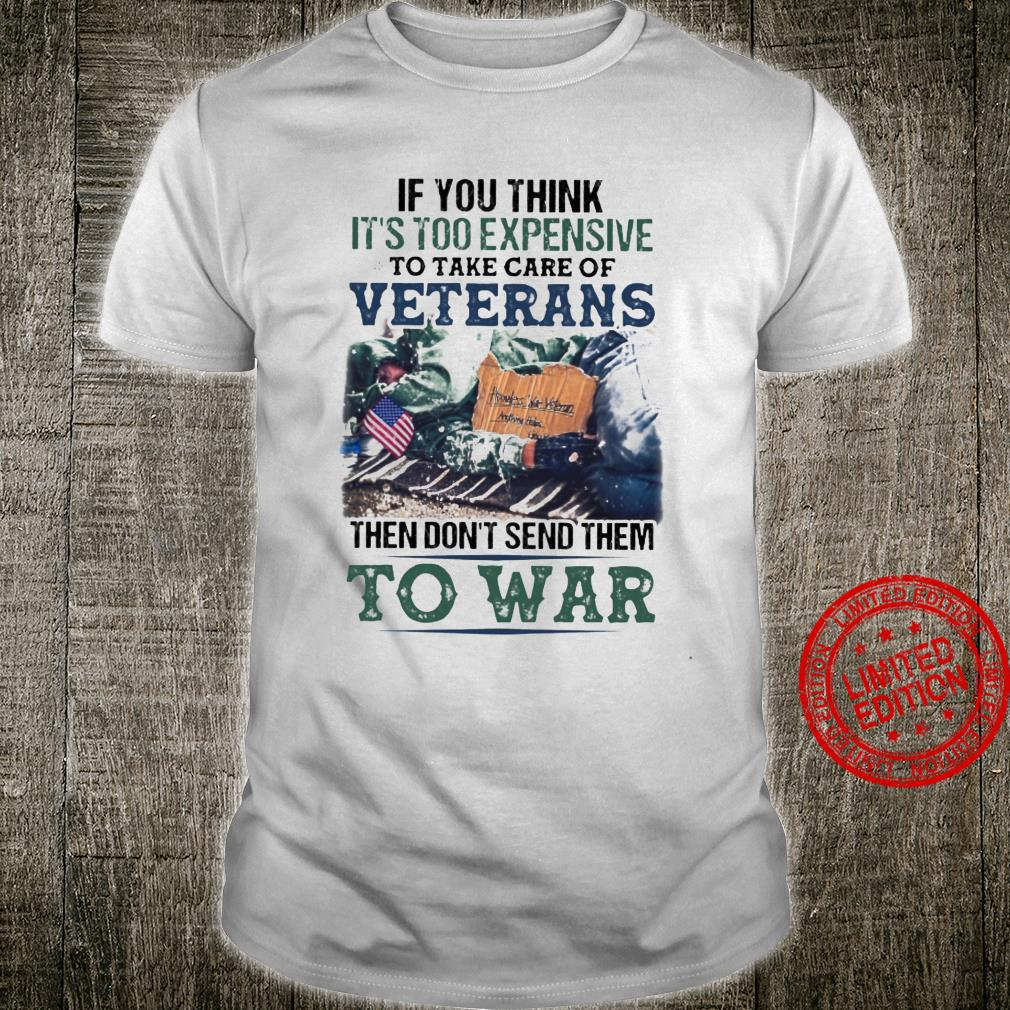 If You Think It's Too Expensive To Take Care Of Veterans The Don't Send Them To War Shirt unisex