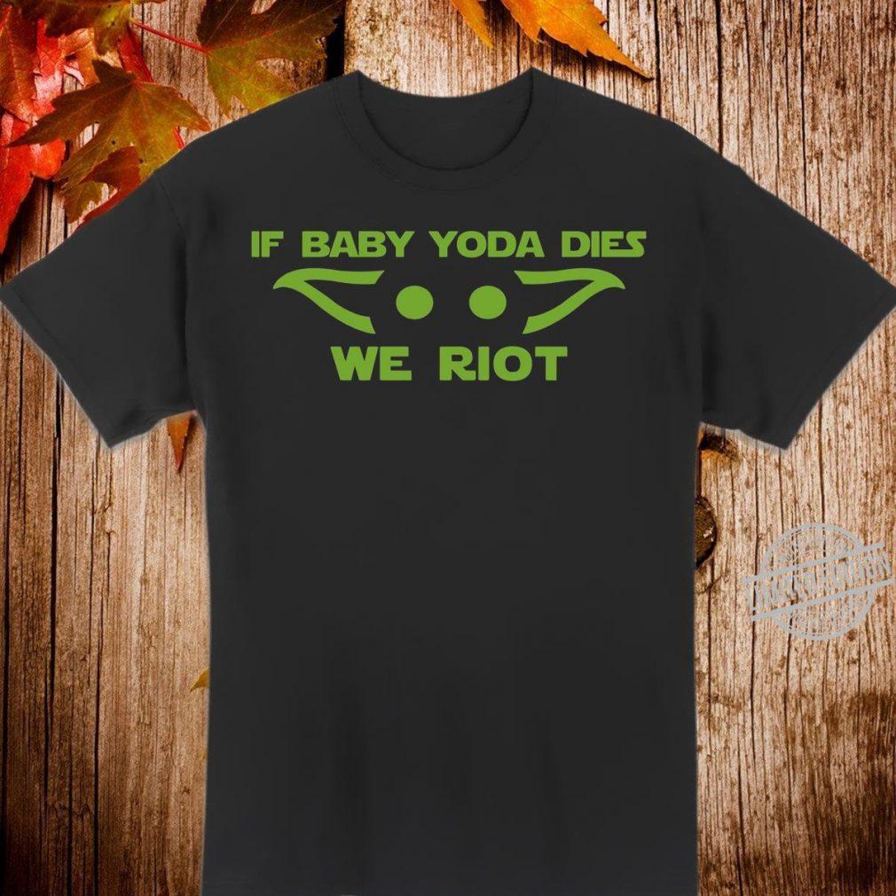 If baby Yoda dies we riot Shirt