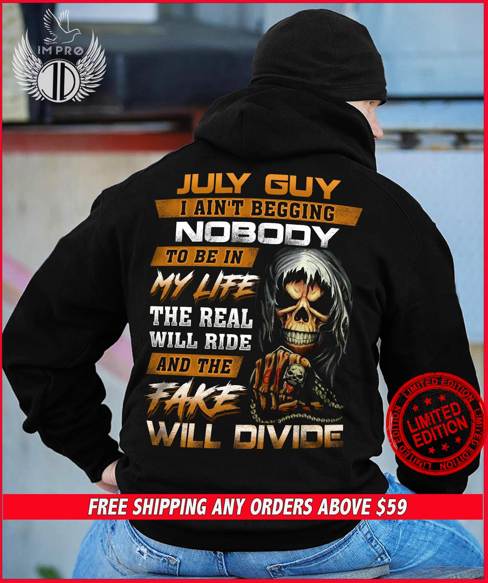 July Guy I Ain't Beggin Nobody To Be In My Life The Real Will Ride And The Fake Will Divide Shirt
