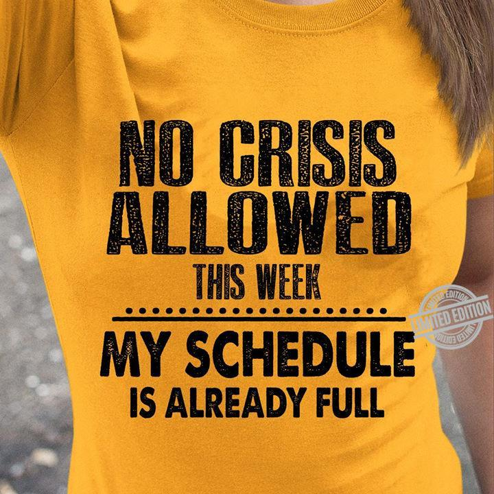 No Crisis Allowed This Week My Schedule Is Already Full Shirt