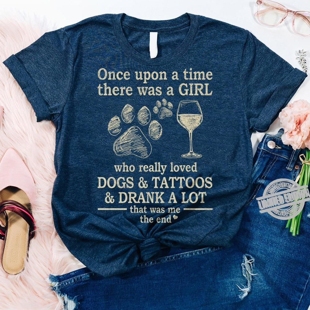 Once Upon A Time There Was A Girl Who Really Loved Dogs Tattoos Drank A Lot That Was Me The End Shirt