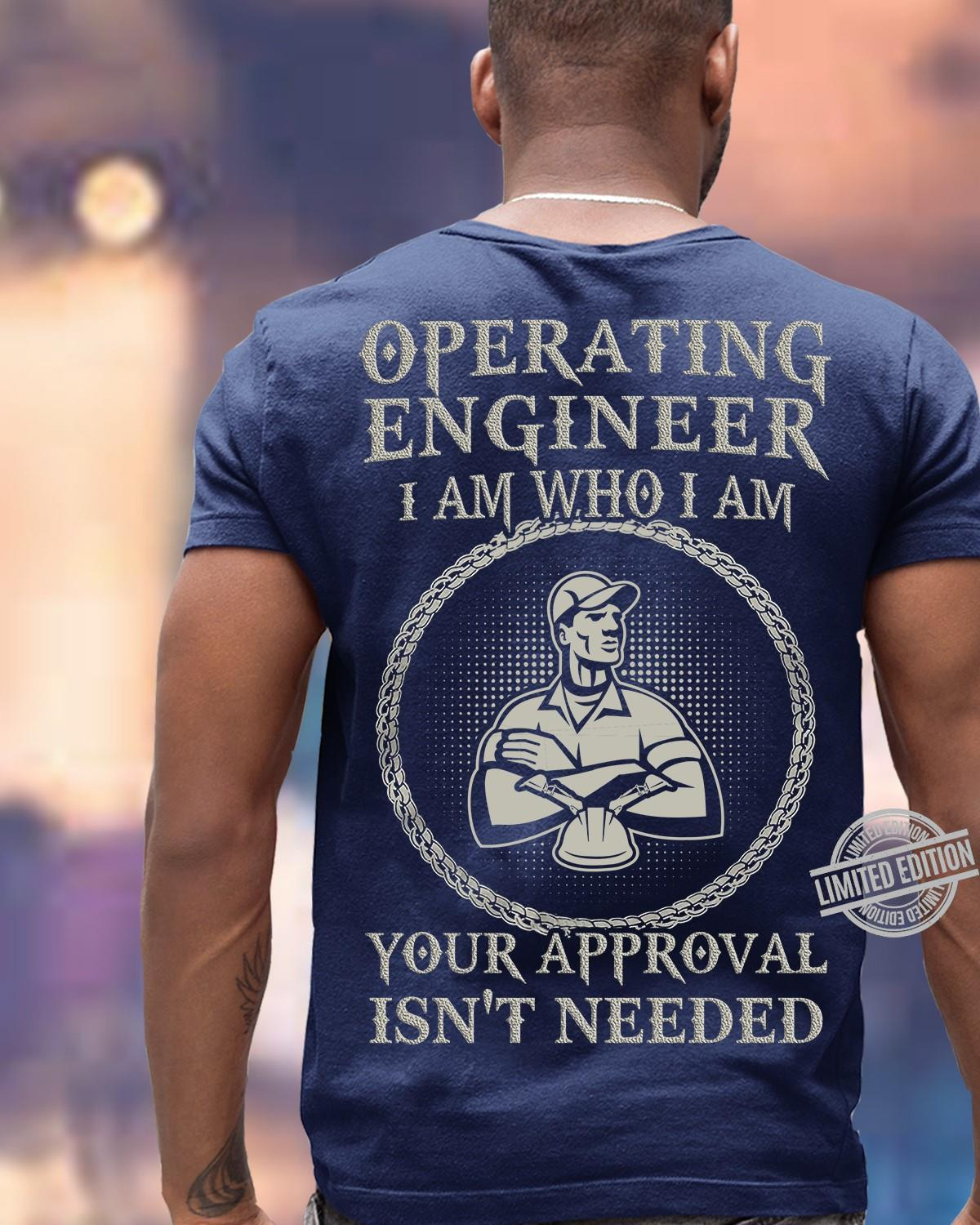 Operating Engineer I Am Who I Am Your Approval Isn't Needed Shirt