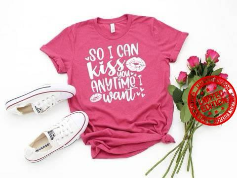 So I Can Kiss You Anytime I Want Shirt
