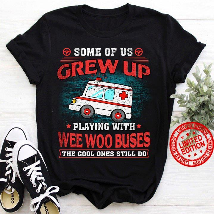 Some Of Us Grew Up Playing With Wee Woo Buses The Cool Ones Still Do Shirt