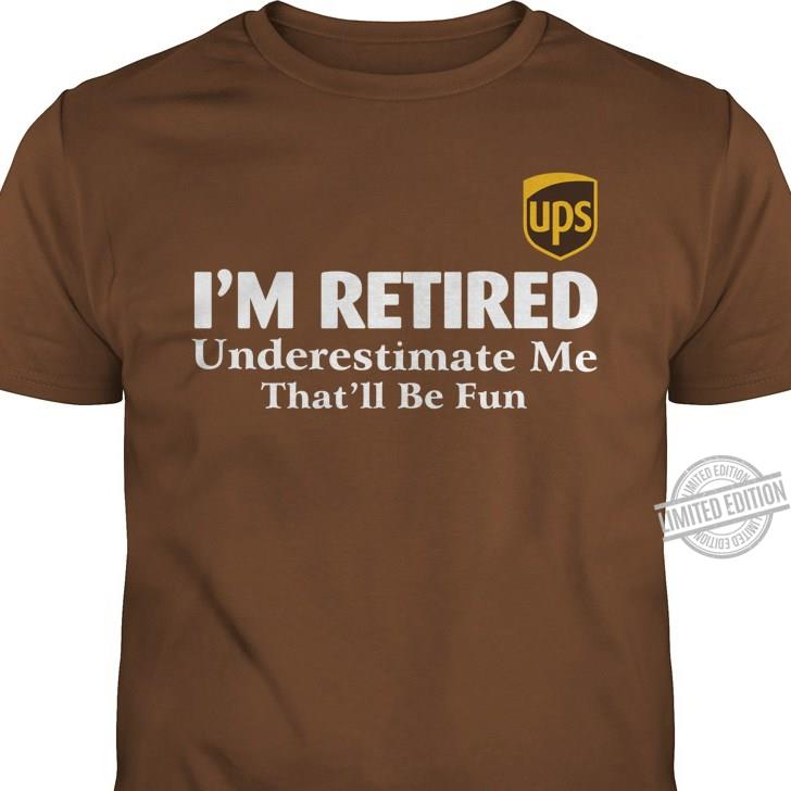 Ups I'm Retired Underestimate me That'll Be Fun Shirt
