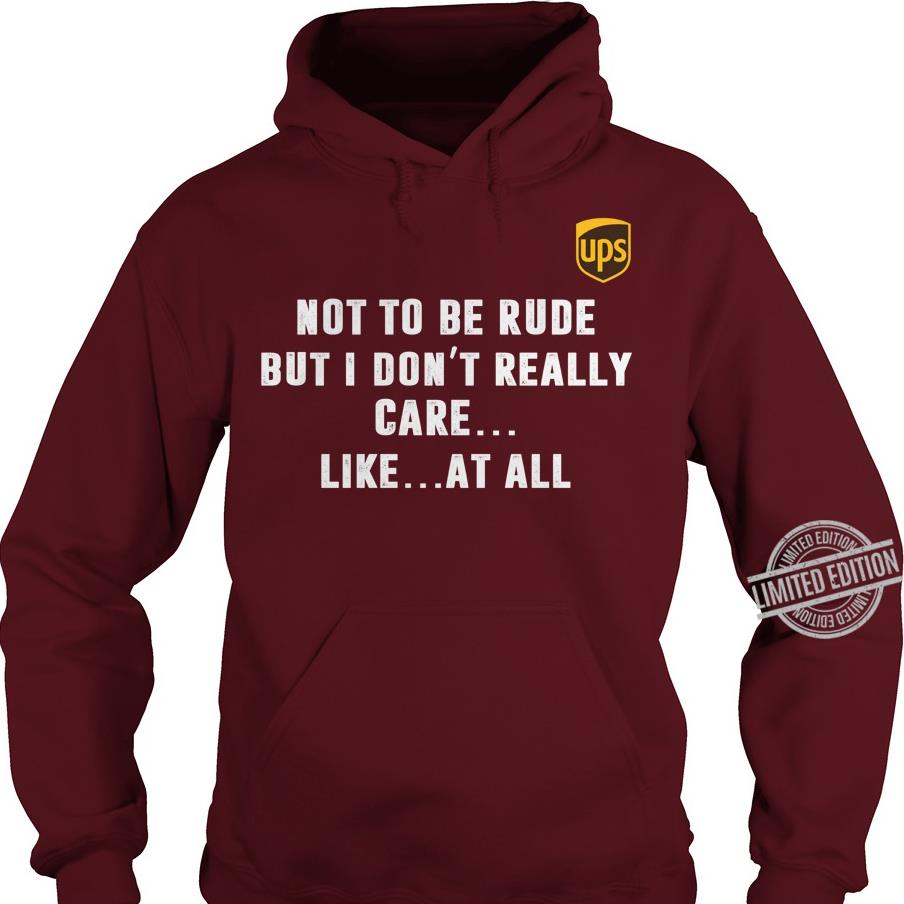 Ups Not To Be Rude But I Don't Really Care Like At All Shirt