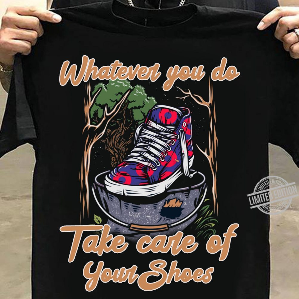 Whatever You Do Take Care Of Your Shoes Shirt