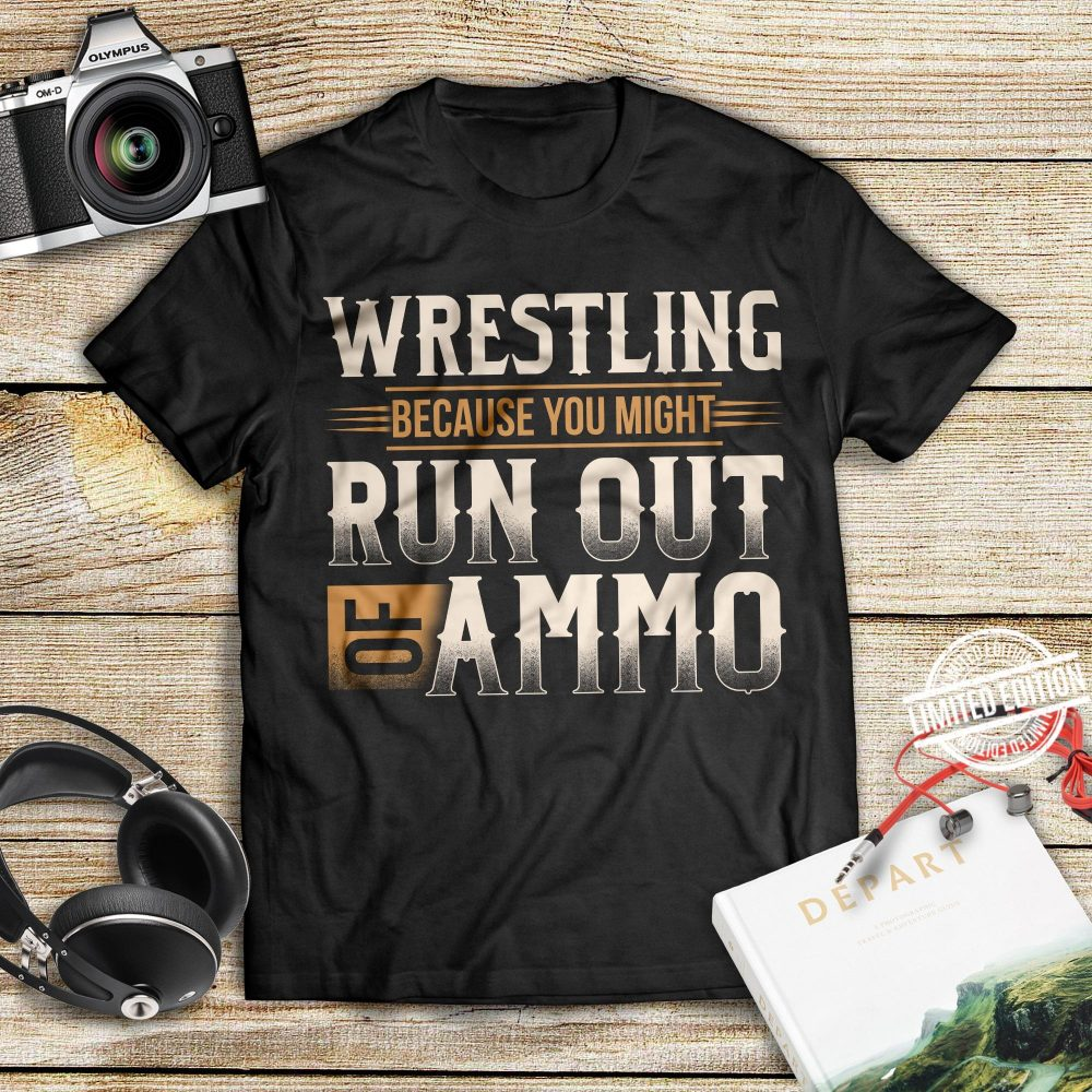 Wrestling Because You Minght Run Out Of Ammo Shirt